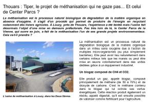 Thouars : Tiper, le projet de méthanisation qui ne gaze pas... Et celui de Center Parcs ? (Copie du texte de l'article paru dans ''Le Kiosque'' (Saumur) le mardi 17 Février 2015)  La méthanisation est le processus naturel biologique de dégradation de la matière organique en absence d'oxygène. Il s'agit d'un procédé qui permet de produire de l'énergie en recyclant notamment des lisiers agricoles. À Louzy, près de Thouars, l'expérience a été tentée mais l'usine fait désormais l'objet d'une mise en demeure préfectorale. Pas très loin de là, le Center Parcs de la Vienne, qui ouvre en juin, a fait de la méthanisation l'un de ses grands projets environnementaux. Cela va-t-il prendre ?   L'usine de méthanisation à Louzy, dans les Deux-Sèvres.  La méthanisation est un processus naturel de dégradation biologique de la matière organique dans un milieu sans oxygène due à l'action de multiples micro-organismes (ou plus simplement bactéries). Elle peut avoir lieu naturellement dans certains milieux tels que les marais ou peut être mise en œuvre volontairement dans des unités dédiées grâce à un équipement industriel.  Un biogaz composé de CH4 et CO2.  Elle produit un gaz, appelé biogaz, composé principalement de méthane (de 50 à 70%) et de dioxyde de carbone. C'est le méthane contenu dans le biogaz qui lui octroie ses vertus énergétiques. Cette réaction produit également un résidu, appelé digestat, qu'il est ensuite possible de valoriser comme fertilisant pour l'agriculture.  Un projet astucieux et au combien incontournable.  La méthanisation joue un rôle important dans le cycle du carbone et pourrait contribuer aux modifications climatiques. L'utilisation du biogaz permet de brûler le méthane produit lors de la fermentation des déchets et d'éviter ainsi que ce gaz à effet de serre à très fort pouvoir réchauffant ne soit libéré dans l'atmosphère. Les grandes quantités de méthane présentes sous forme d'hydrate de méthane dans les pergélisols et dans les sédiments marins, pourraien